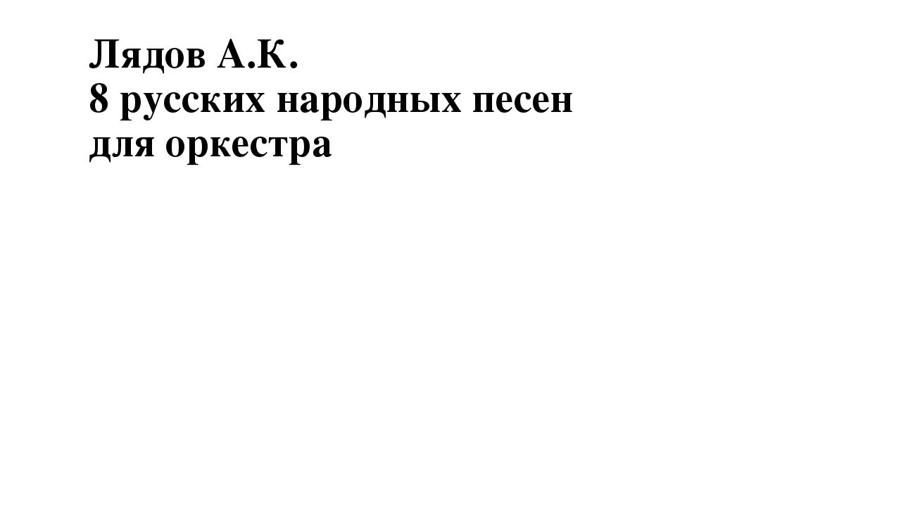 Лядов А.К. 8 русских народных песен для оркестра
