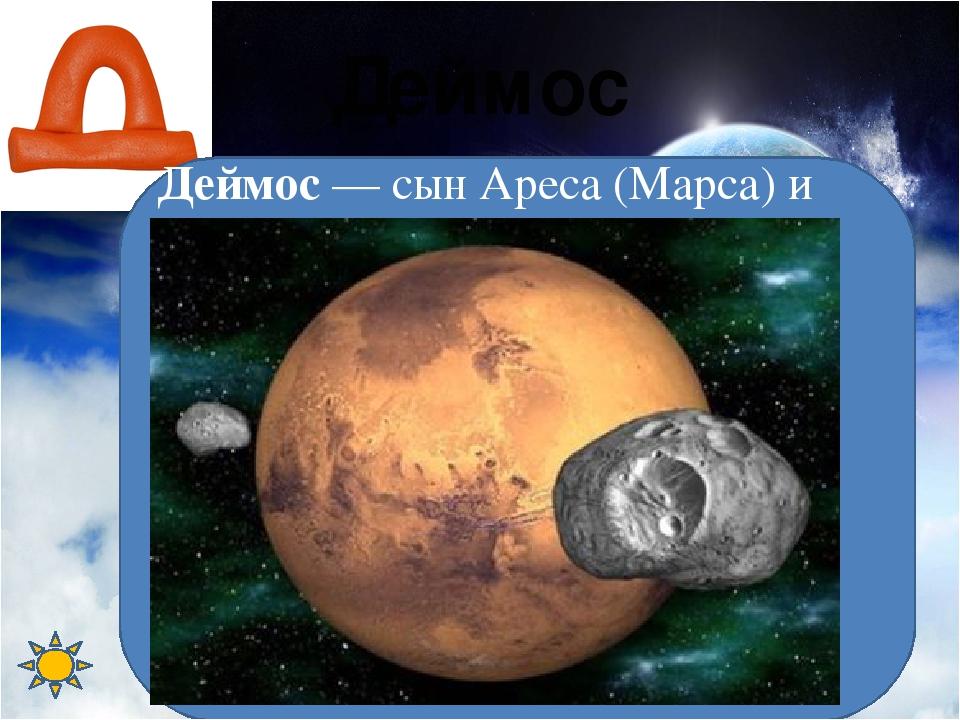 Деймос Деймос — сын Ареса (Марса) и Афродиты, демон ужаса Вместе с братом Фоб...
