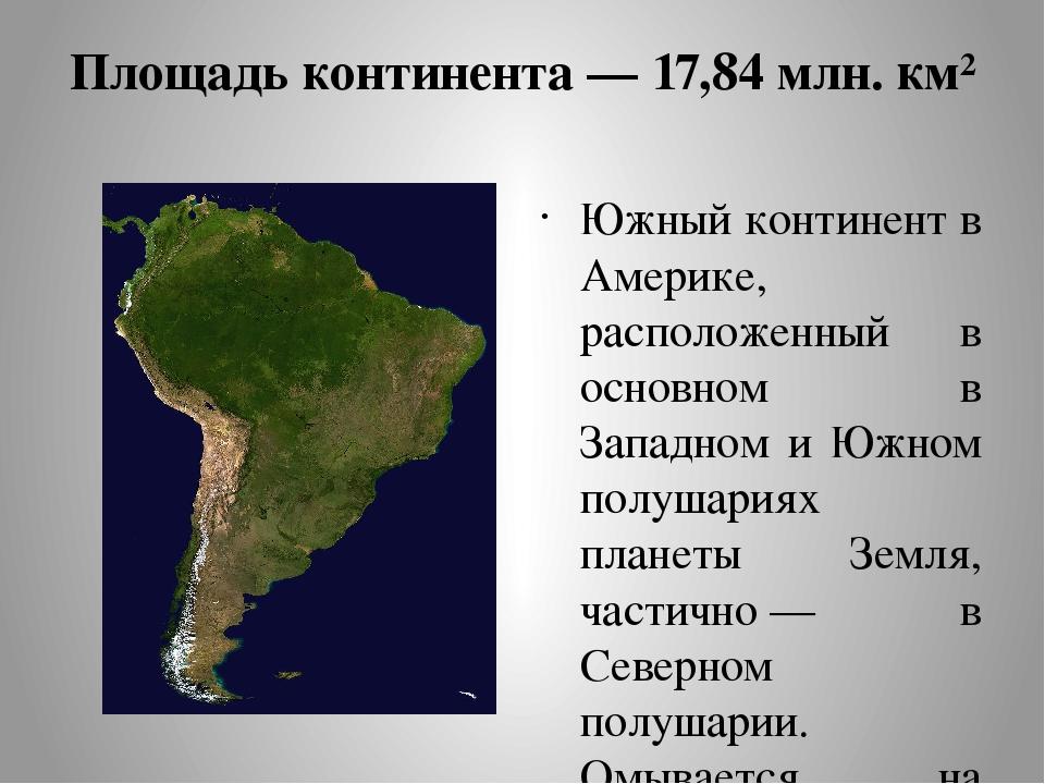Площадь континента— 17,84млн. км² Южный континент в Америке, расположенный...