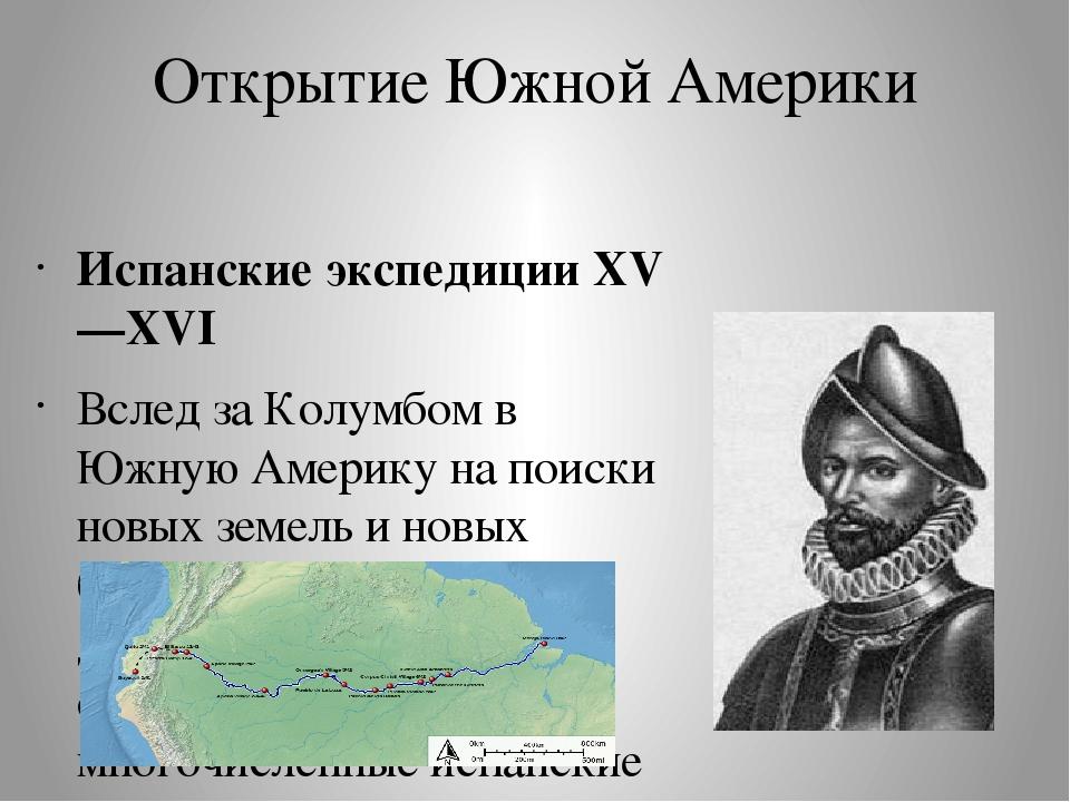 Открытие Южной Америки Испанские экспедиции XV—XVI Вслед за Колумбом в Южную...