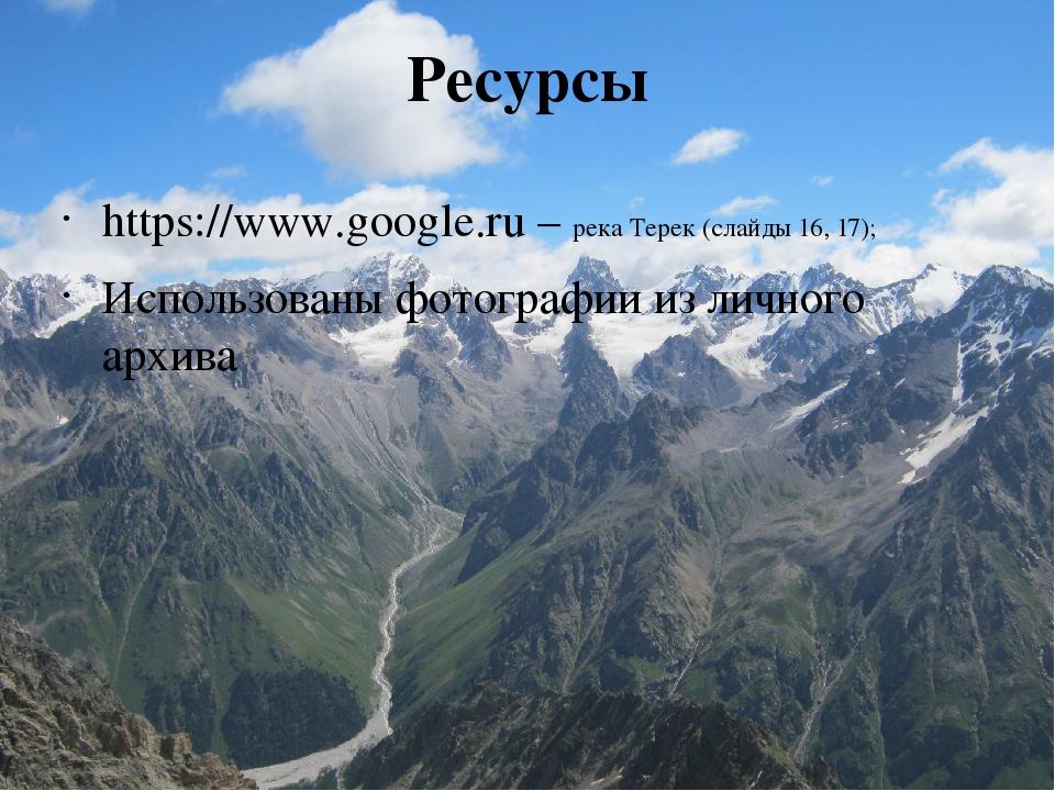 Ресурсы https://www.google.ru – река Терек (слайды 16, 17); Использованы фото...