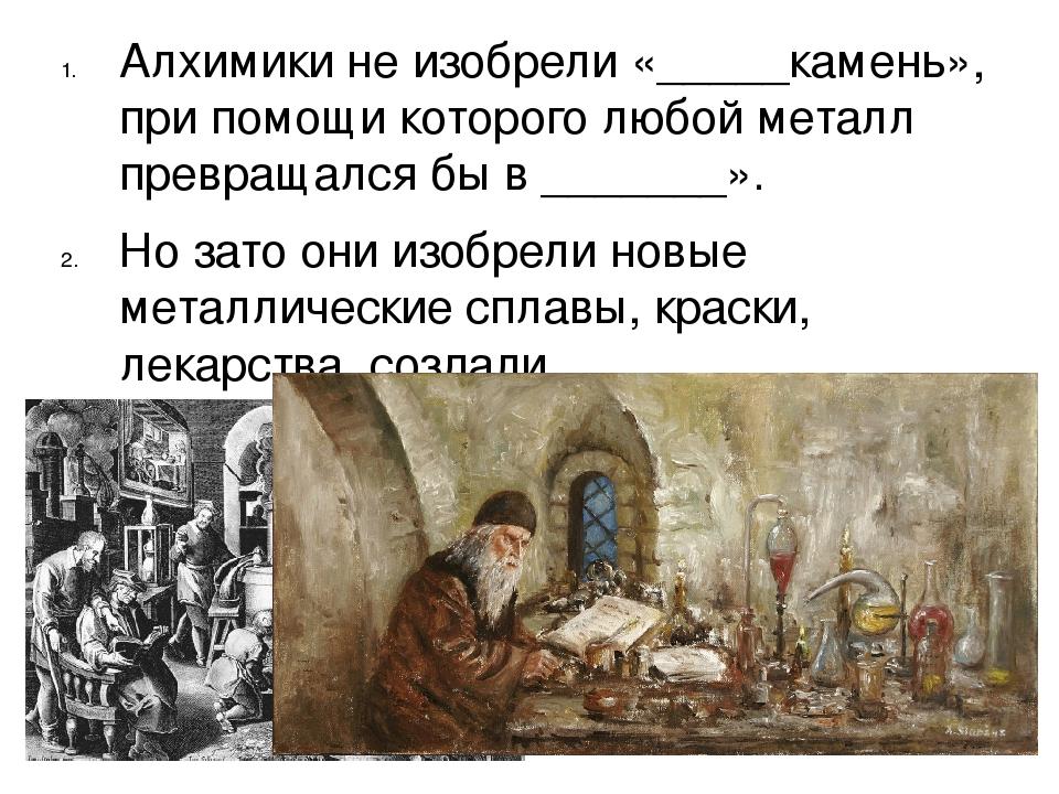 Алхимики не изобрели «_____камень», при помощи которого любой металл превраща...