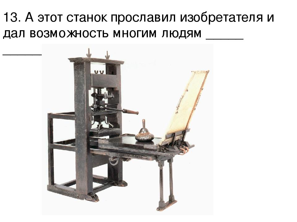 13. А этот станок прославил изобретателя и дал возможность многим людям _____...
