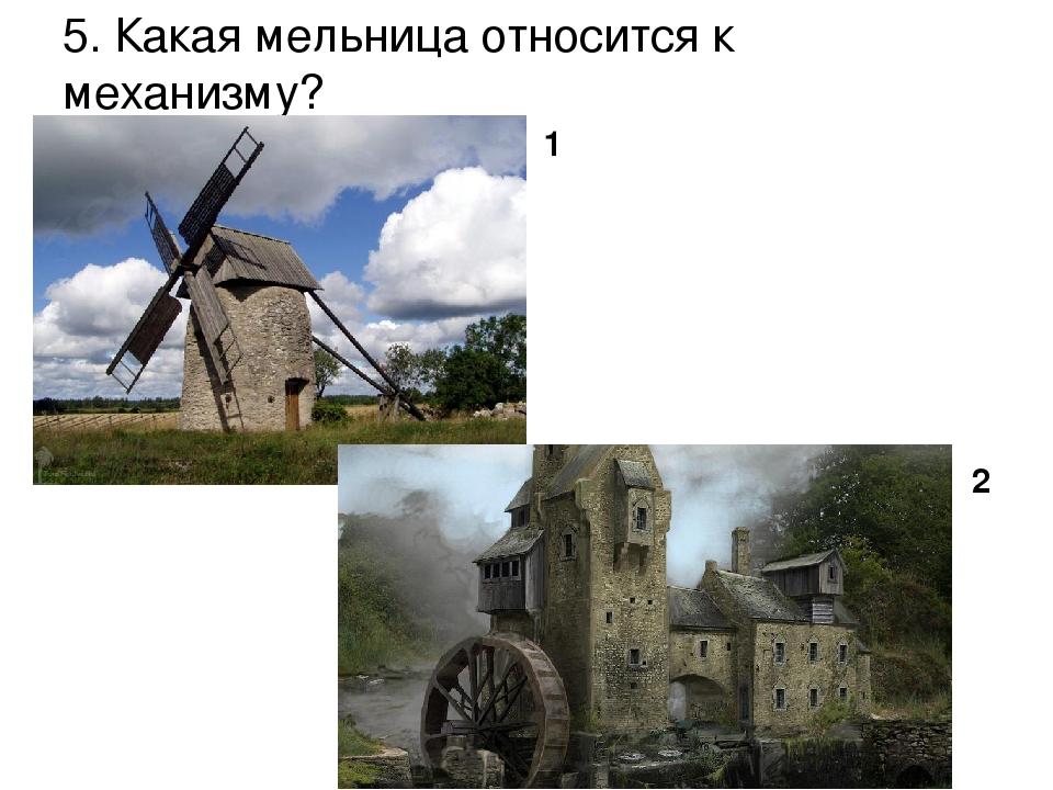 5. Какая мельница относится к механизму? 1 2