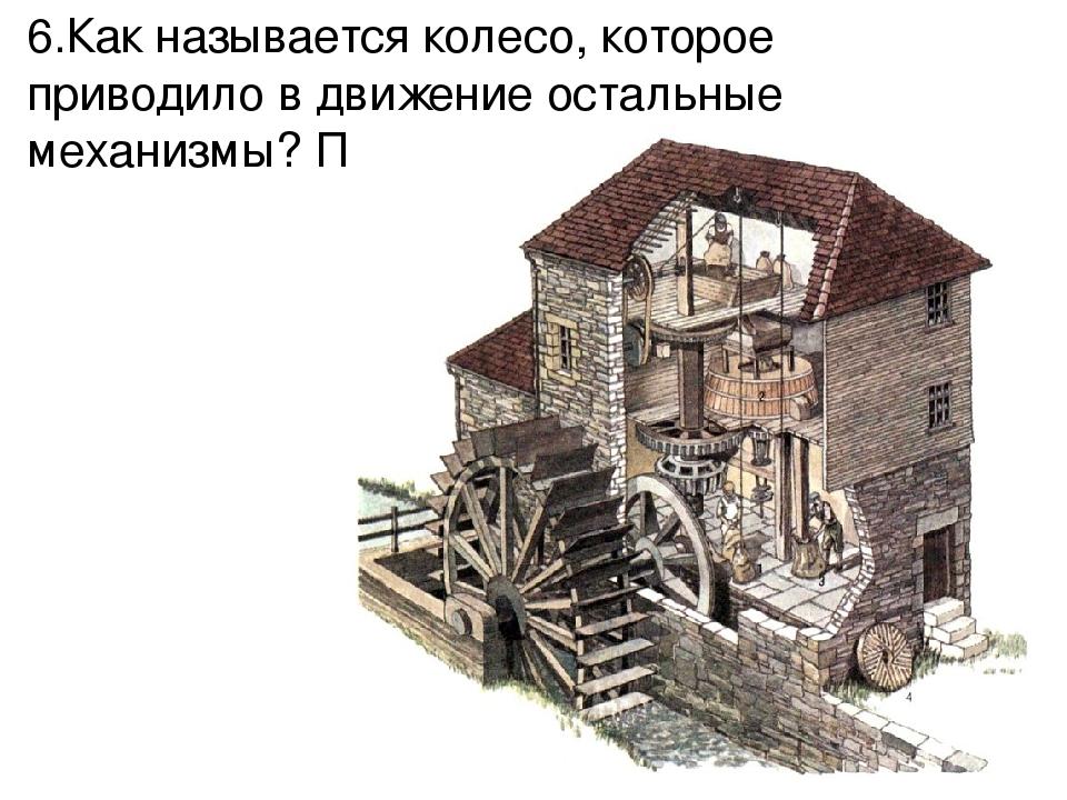 6.Как называется колесо, которое приводило в движение остальные механизмы? По...