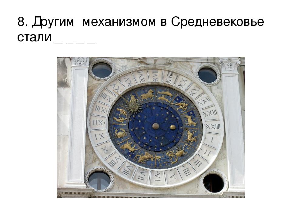 8. Другим механизмом в Средневековье стали _ _ _ _