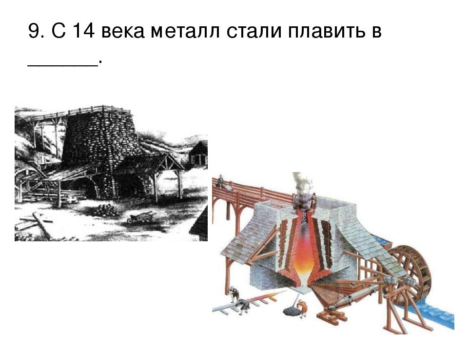 9. С 14 века металл стали плавить в ______.