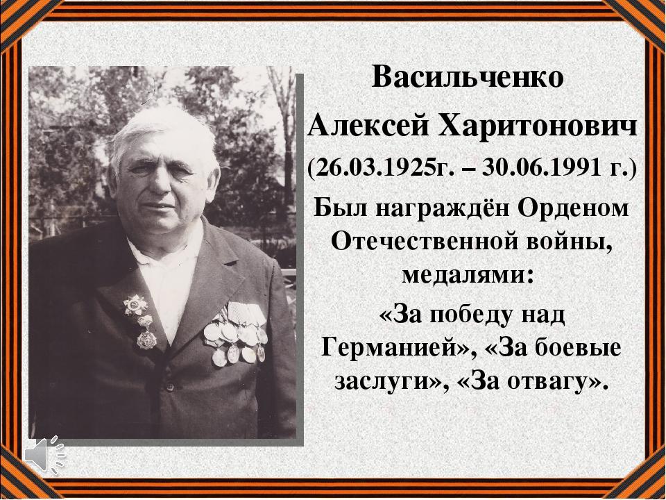 Васильченко Алексей Харитонович (26.03.1925г. – 30.06.1991 г.) Был награждён...