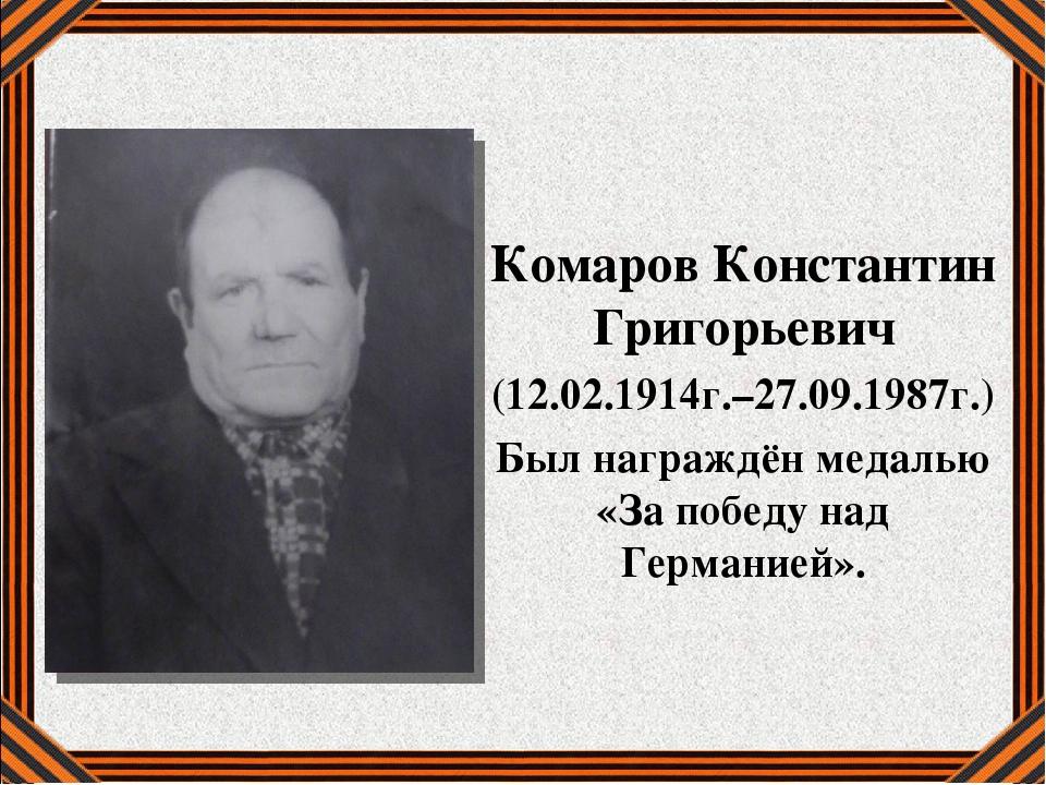 Комаров Константин Григорьевич (12.02.1914г.–27.09.1987г.) Был награждён меда...