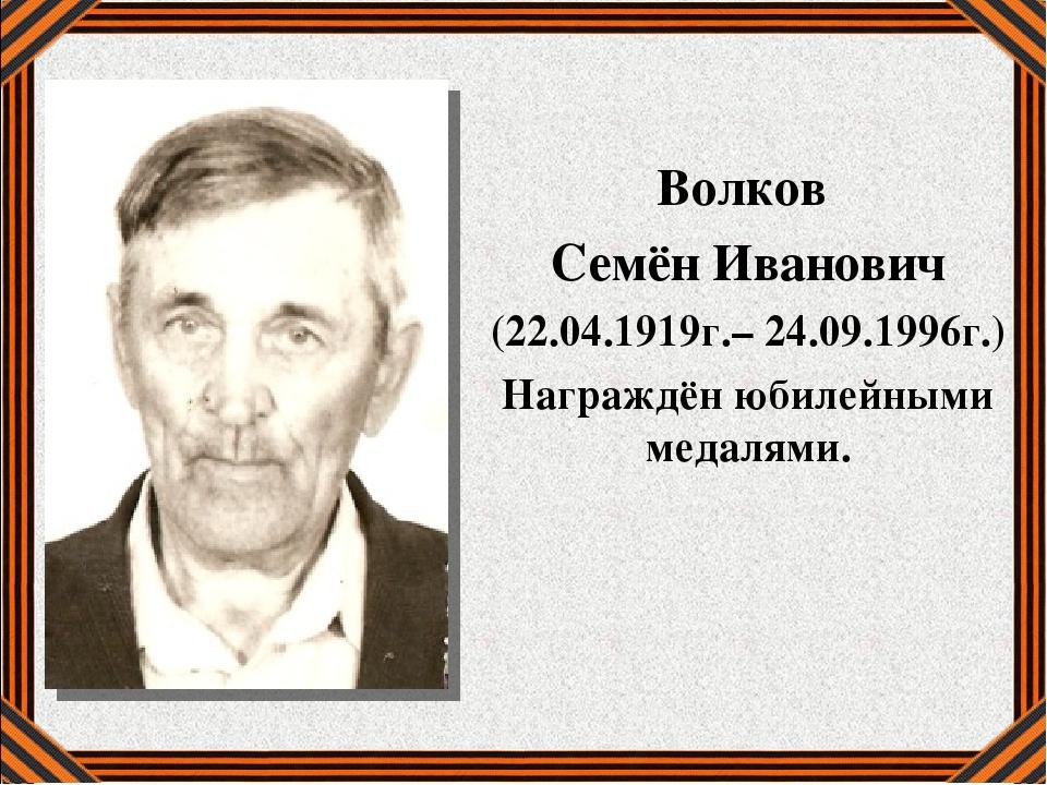 Волков Семён Иванович (22.04.1919г.– 24.09.1996г.) Награждён юбилейными меда...