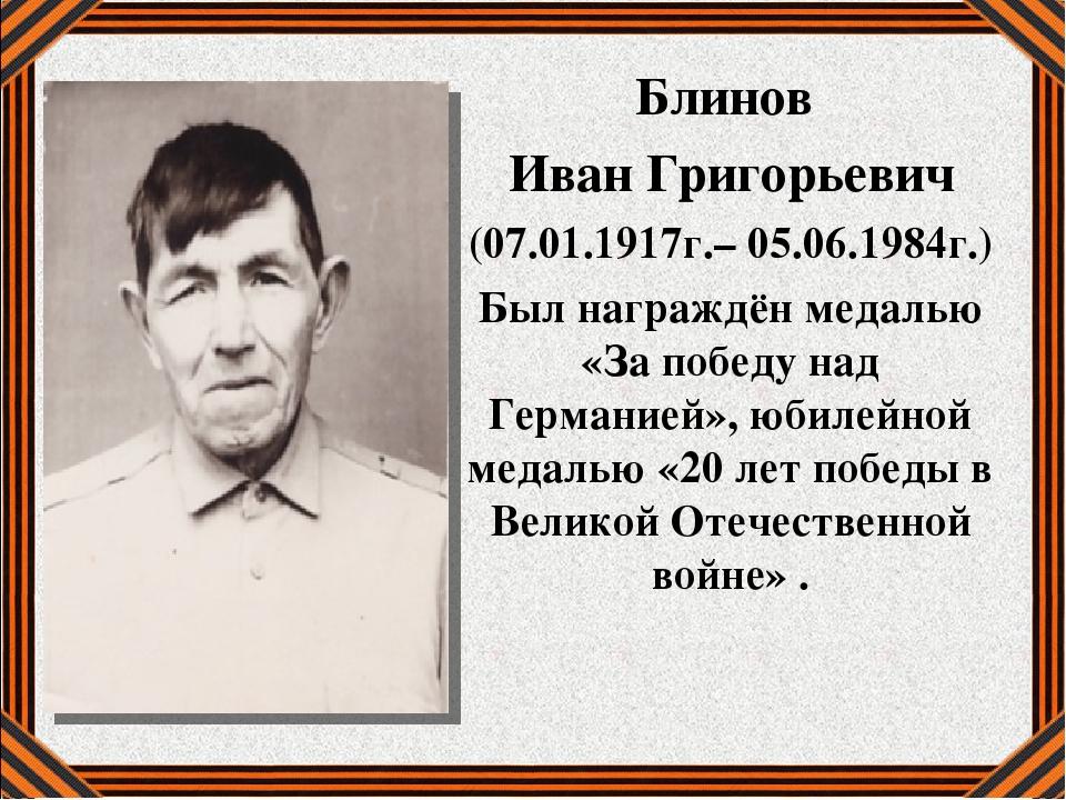 Блинов Иван Григорьевич (07.01.1917г.– 05.06.1984г.) Был награждён медалью «З...