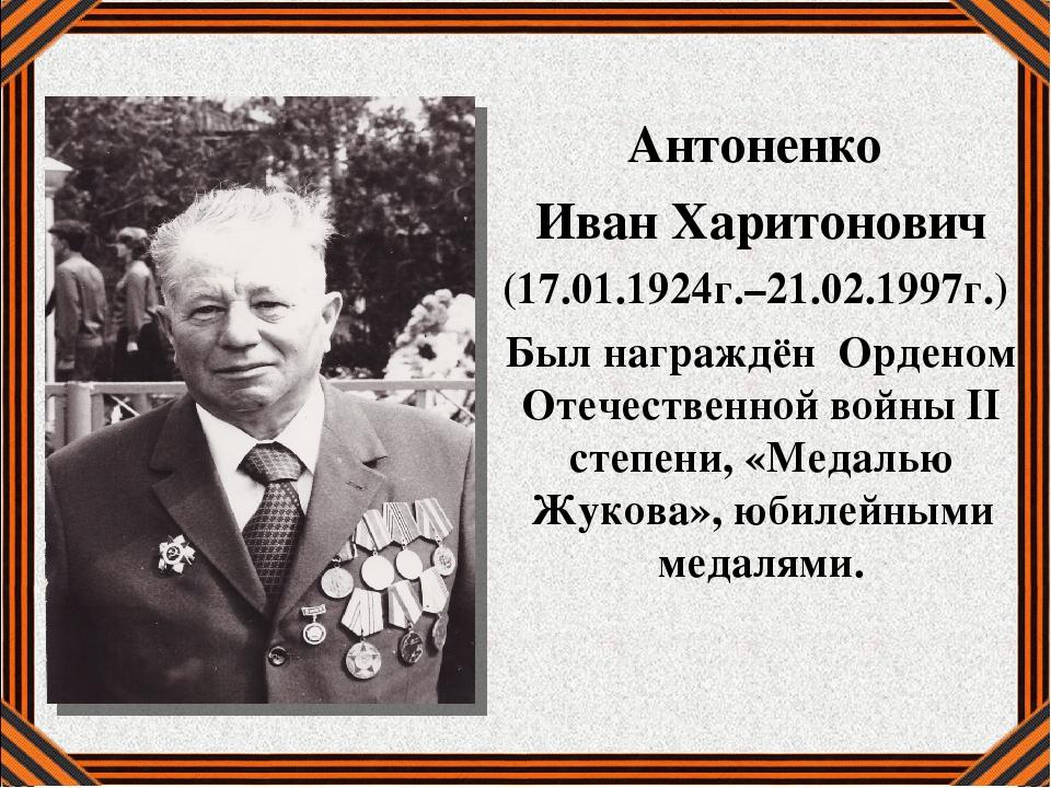 Антоненко Иван Харитонович (17.01.1924г.–21.02.1997г.) Был награждён Орденом...