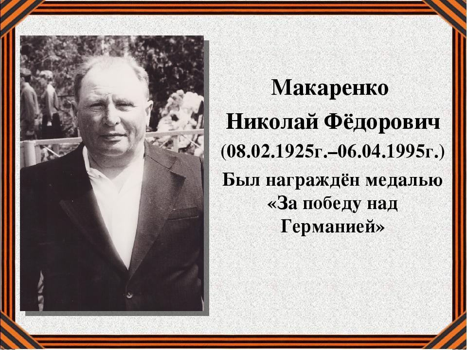 Макаренко Николай Фёдорович (08.02.1925г.–06.04.1995г.) Был награждён медаль...