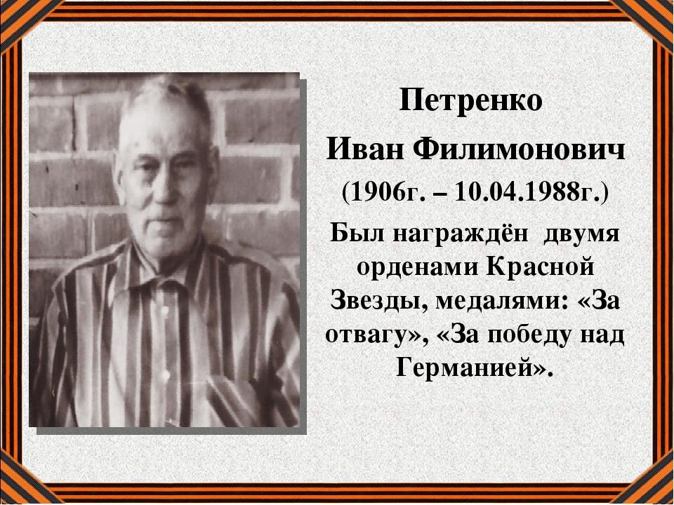 Петренко Иван Филимонович (1906г. – 10.04.1988г.) Был награждён двумя ордена...