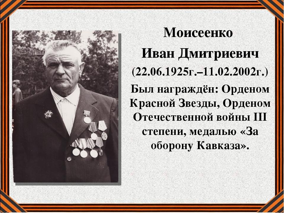 Моисеенко Иван Дмитриевич (22.06.1925г.–11.02.2002г.) Был награждён: Орденом...
