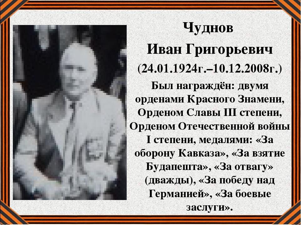 Чуднов Иван Григорьевич (24.01.1924г.–10.12.2008г.) Был награждён: двумя орде...