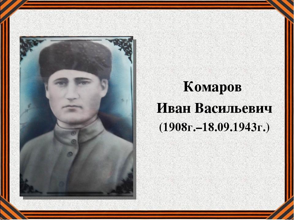 Комаров Иван Васильевич (1908г.–18.09.1943г.)