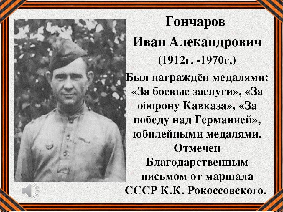 Гончаров Иван Алекандрович (1912г. -1970г.) Был награждён медалями: «За боевы...