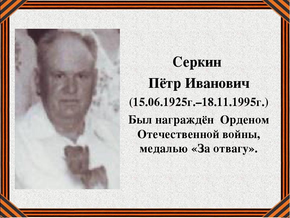 Серкин Пётр Иванович (15.06.1925г.–18.11.1995г.) Был награждён Орденом Отечес...