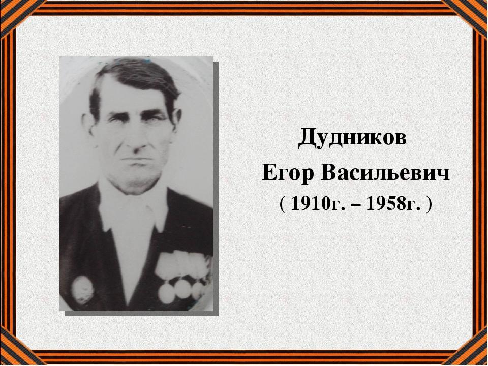 Дудников Егор Васильевич ( 1910г. – 1958г. )
