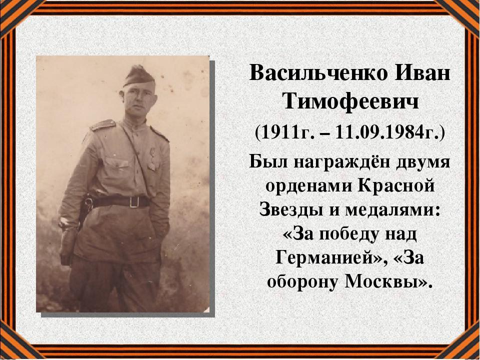 Васильченко Иван Тимофеевич (1911г. – 11.09.1984г.) Был награждён двумя орден...