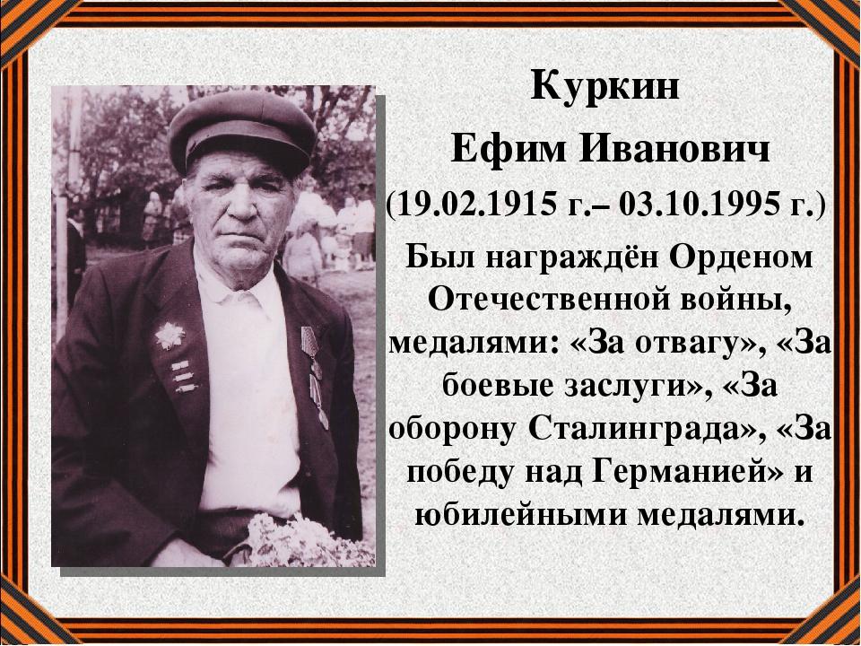 Куркин Ефим Иванович (19.02.1915 г.– 03.10.1995 г.) Был награждён Орденом Оте...