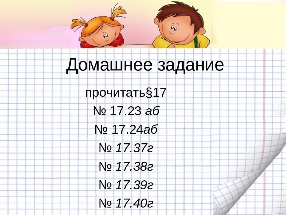 Домашнее задание прочитать§17 № 17.23 аб № 17.24аб № 17.37г № 17.38г № 17.39г...