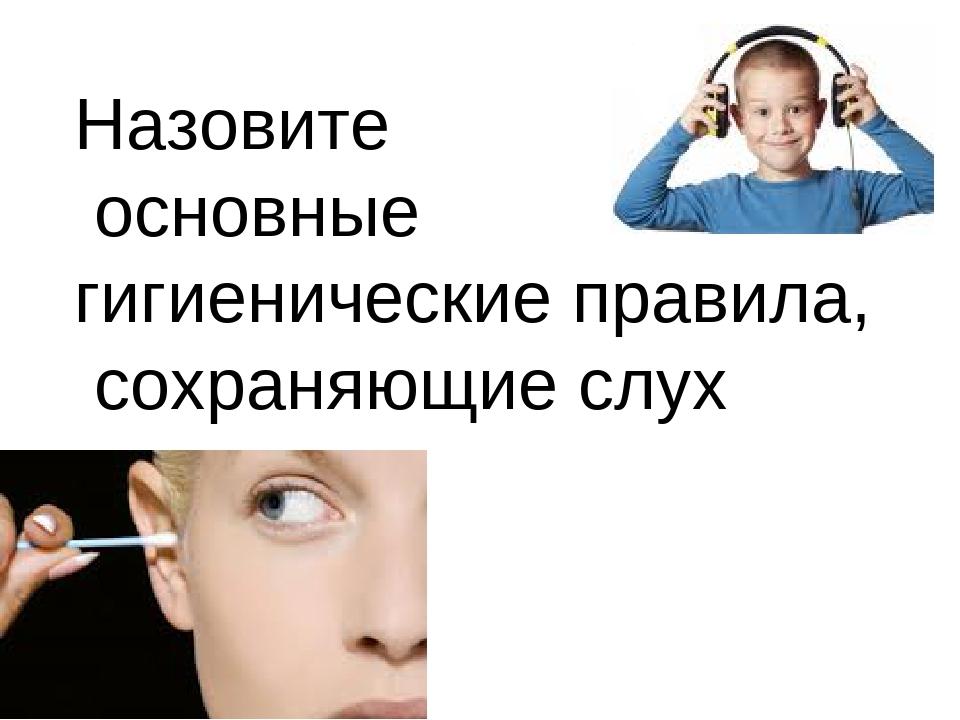 Назовите основные гигиенические правила, сохраняющие слух