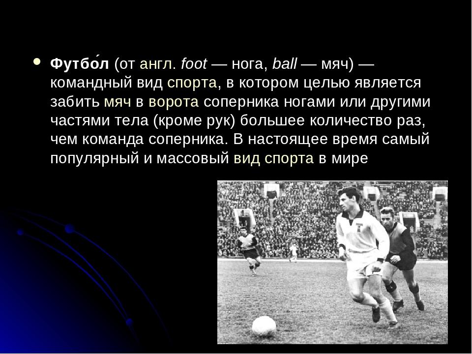 Футбо́л(отангл.foot— нога,ball— мяч)— командный видспорта, в котором...