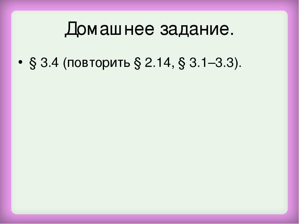 Домашнее задание. § 3.4 (повторить § 2.14, § 3.1–3.3).