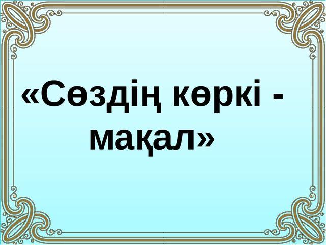 «Сөздің көркі - мақал»