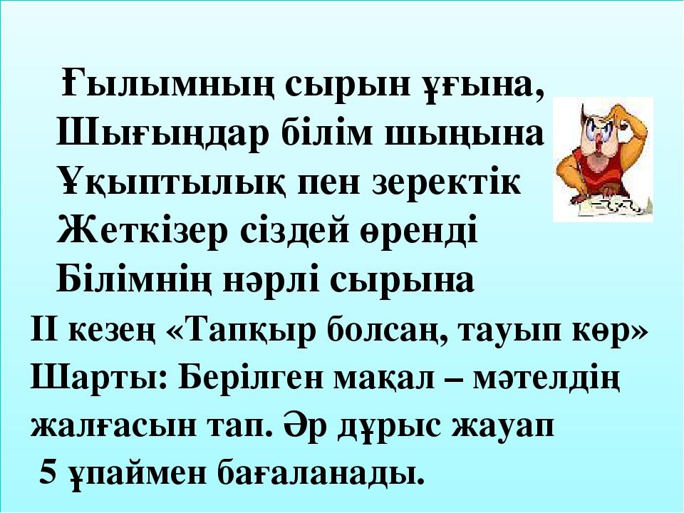 Ғылымның сырын ұғына, Шығыңдар білім шыңына Ұқыптылық пен зеректік Жеткізер...