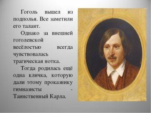 Гоголь вышел из подполья. Все заметили его талант. Однако за внешней гоголевс