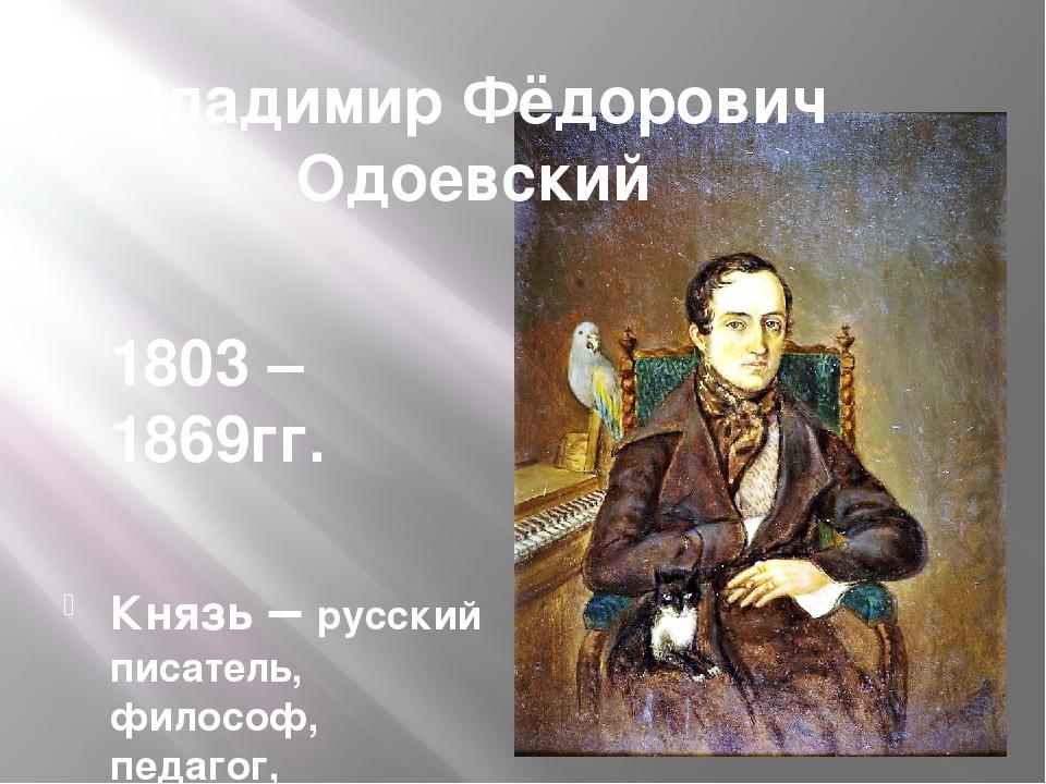 Владимир Фёдорович Одоевский 1803 – 1869гг. Князь – русский писатель, философ...