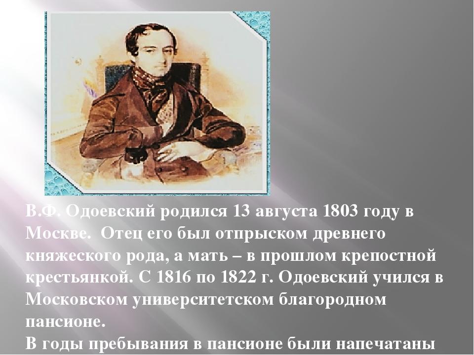 В.Ф. Одоевский родился 13 августа 1803 году в Москве. Отец его был отпрыском...