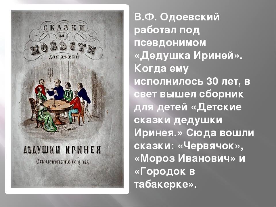 В.Ф. Одоевский работал под псевдонимом «Дедушка Ириней». Когда ему исполнило...