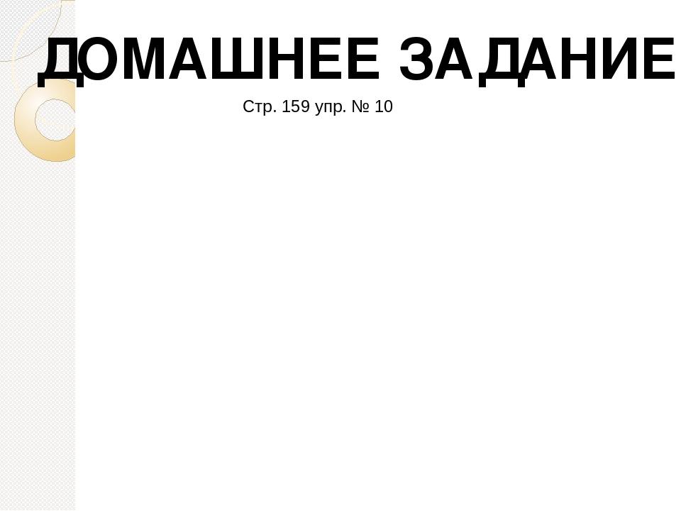 ДОМАШНЕЕ ЗАДАНИЕ Стр. 159 упр. № 10