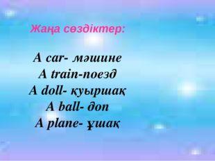 Жаңа сөздіктер: A car- мәшине A train-поезд A doll- қуыршақ A ball- доп A pla