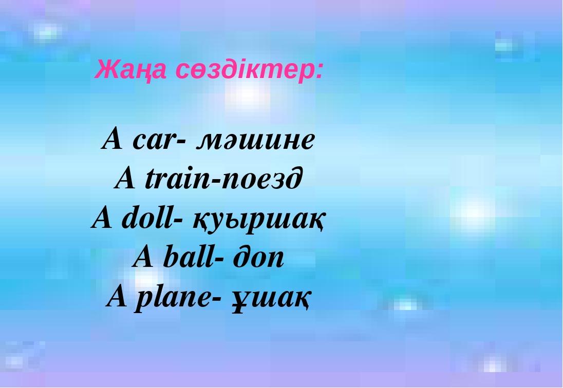 Жаңа сөздіктер: A car- мәшине A train-поезд A doll- қуыршақ A ball- доп A pla...