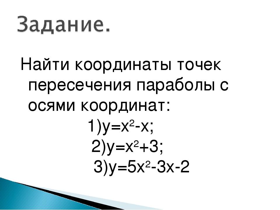 Найти координаты точек пересечения параболы с осями координат: 1)у=х2-х; 2)у=...