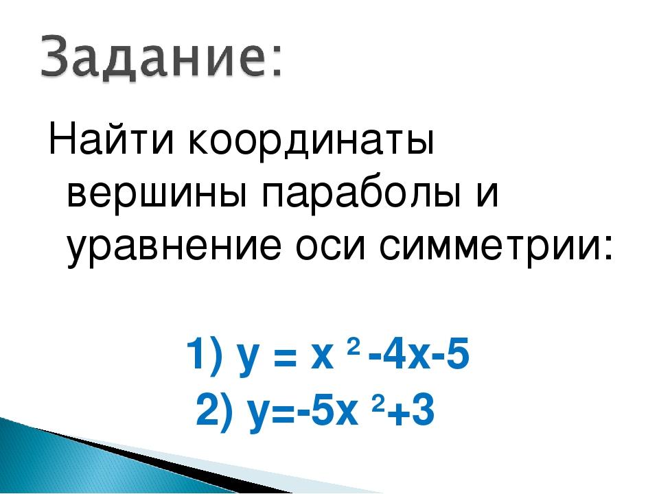 Найти координаты вершины параболы и уравнение оси симметрии: 1) у = х 2 -4х-5...
