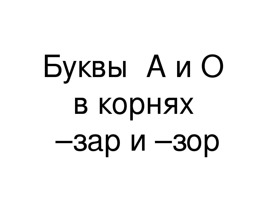 Буквы А и О в корнях –зар и –зор