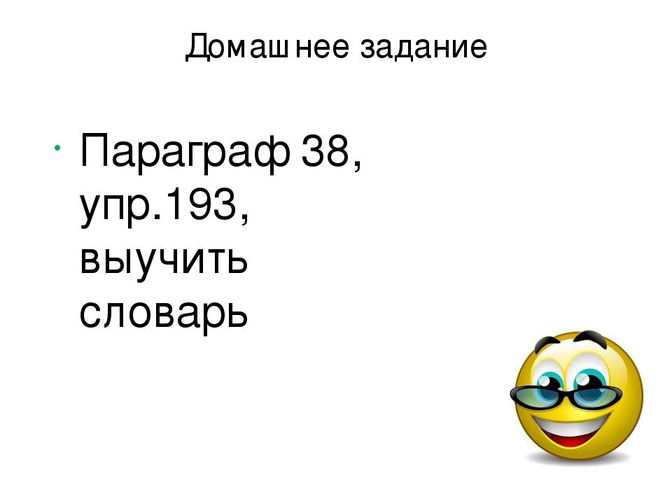 Домашнее задание Параграф 38, упр.193, выучить словарь