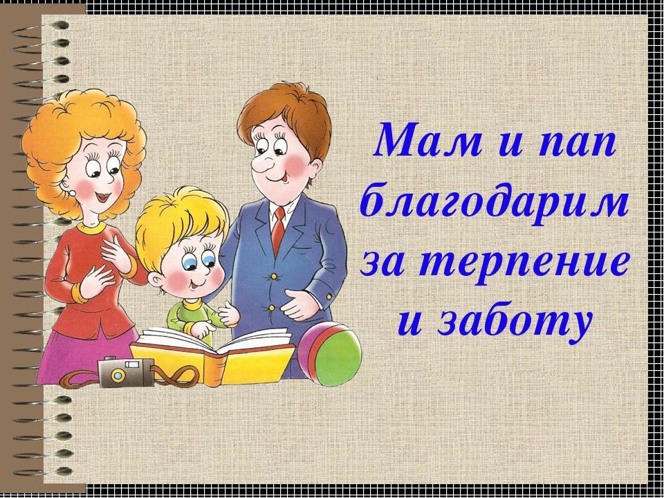 Мам и пап благодарим за терпение и заботу