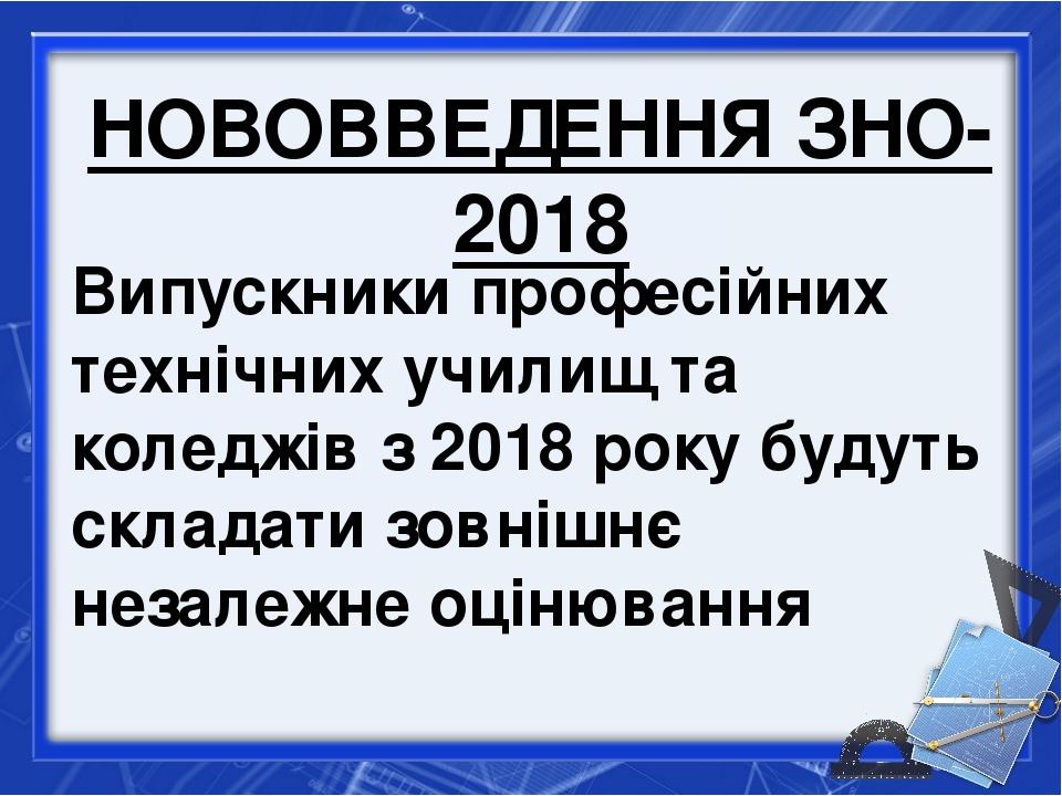 НОВОВВЕДЕННЯ ЗНО-2018 Випускники професійних технічних училищ та коледжів з 2...