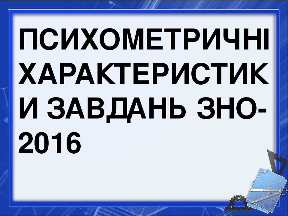 ПСИХОМЕТРИЧНІ ХАРАКТЕРИСТИКИ ЗАВДАНЬ ЗНО-2016