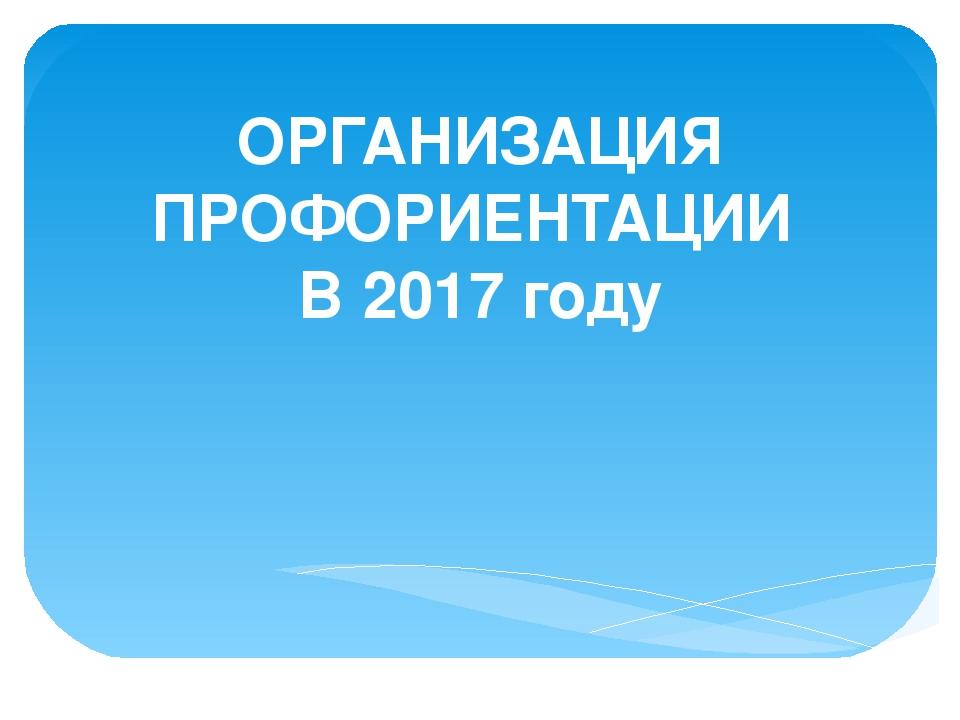ОРГАНИЗАЦИЯ ПРОФОРИЕНТАЦИИ В 2017 году