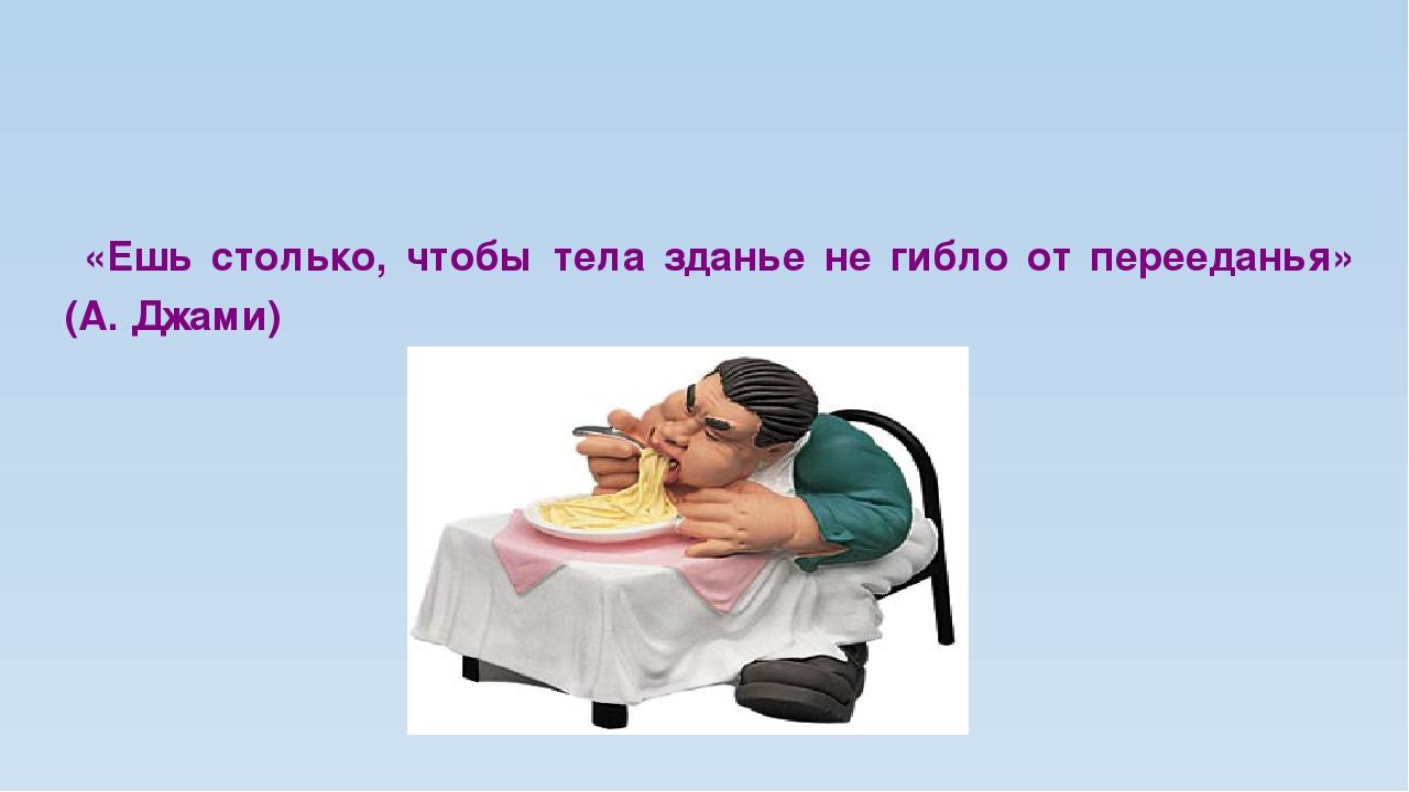 «Ешь столько, чтобы тела зданье не гибло от перееданья» (А. Джами)