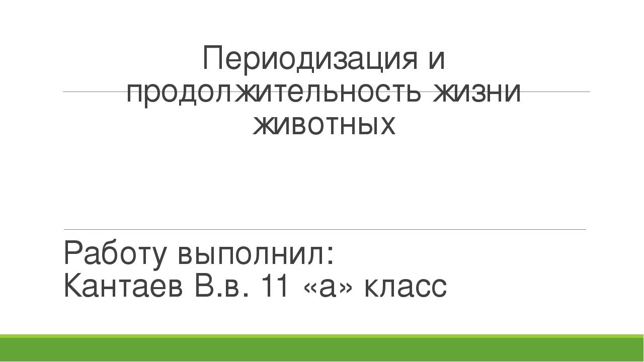 Периодизация и продолжительность жизни животных Работу выполнил: Кантаев В.в....