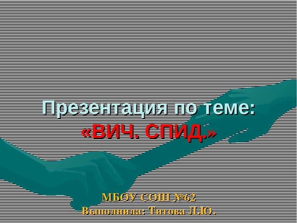 Презентация по теме: «ВИЧ. СПИД.» МБОУ СОШ №62 Выполнила: Титова Л.Ю.